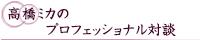 髙橋ミカのプロフェッショナル対談