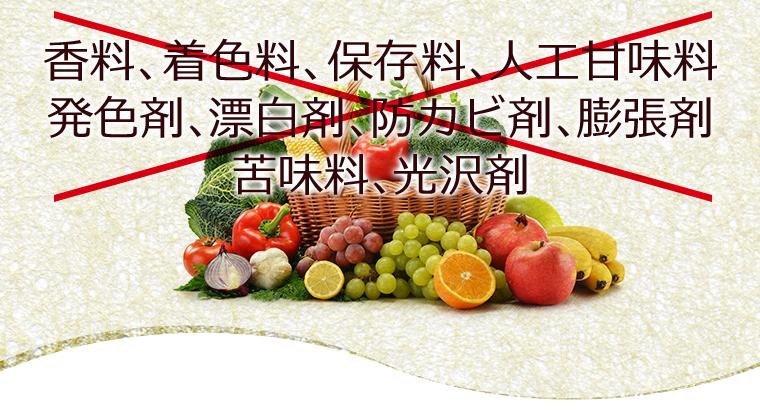 香料、着色料、保存料、人工甘味料、発色剤、漂白剤、防カビ剤、膨張剤、苦味料、光沢剤不使用