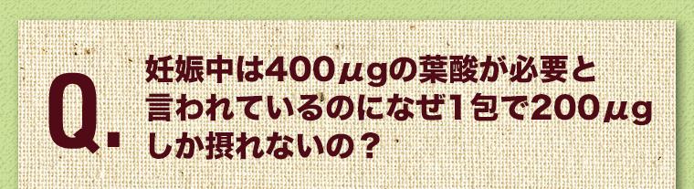 妊娠中は400μgの葉酸が必要と言われているのになぜ1包で200μgしか摂れないの?