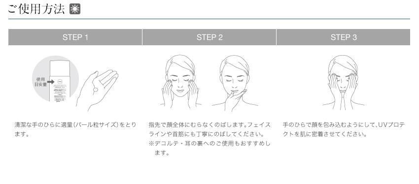 STEP1清潔な手のひらに適量(パール粒サイズ)をとります。|STEP2指先で顔全体にむらなくのばします。フェイスラインや首筋にも丁寧にのばしてください。※デコルテ・耳の裏へのご使用もおすすめします。|STEP3手のひらで顔を包み込むようにして、UVプロテクトを肌に密着させてください。
