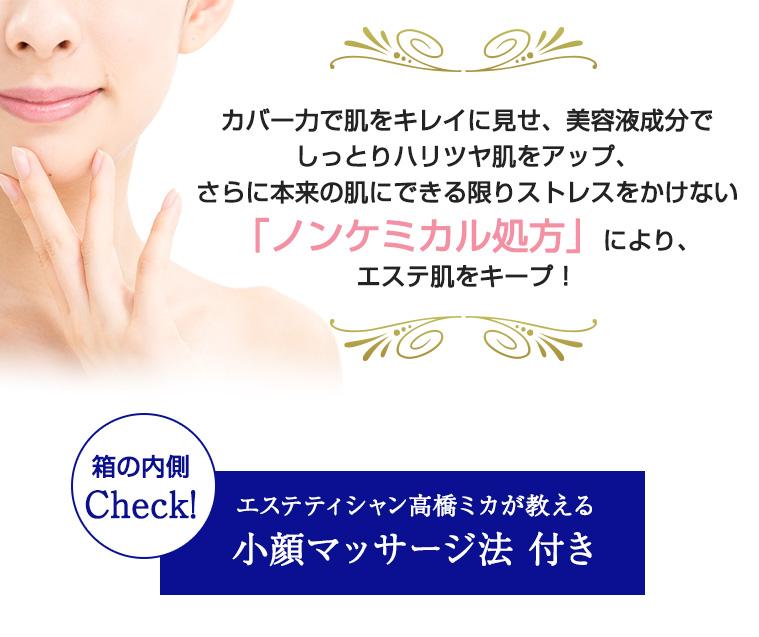 カバー力で肌をキレイに見せ、美容液成分でしっとりハリツヤ肌をアップ、さらに本来の肌にできる限りストレスをかけない「ノンケミカル処方」により、エステ肌をキープ!
